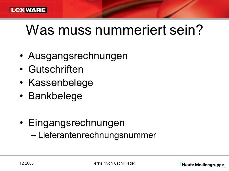 12-2006erstellt von Uschi Heger Was muss nummeriert sein? Ausgangsrechnungen Gutschriften Kassenbelege Bankbelege Eingangsrechnungen –Lieferantenrechn