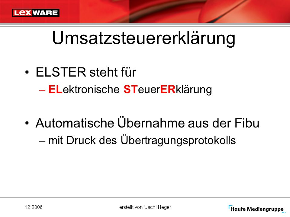 12-2006erstellt von Uschi Heger Umsatzsteuererklärung ELSTER steht für –ELektronische STeuerERklärung Automatische Übernahme aus der Fibu –mit Druck d