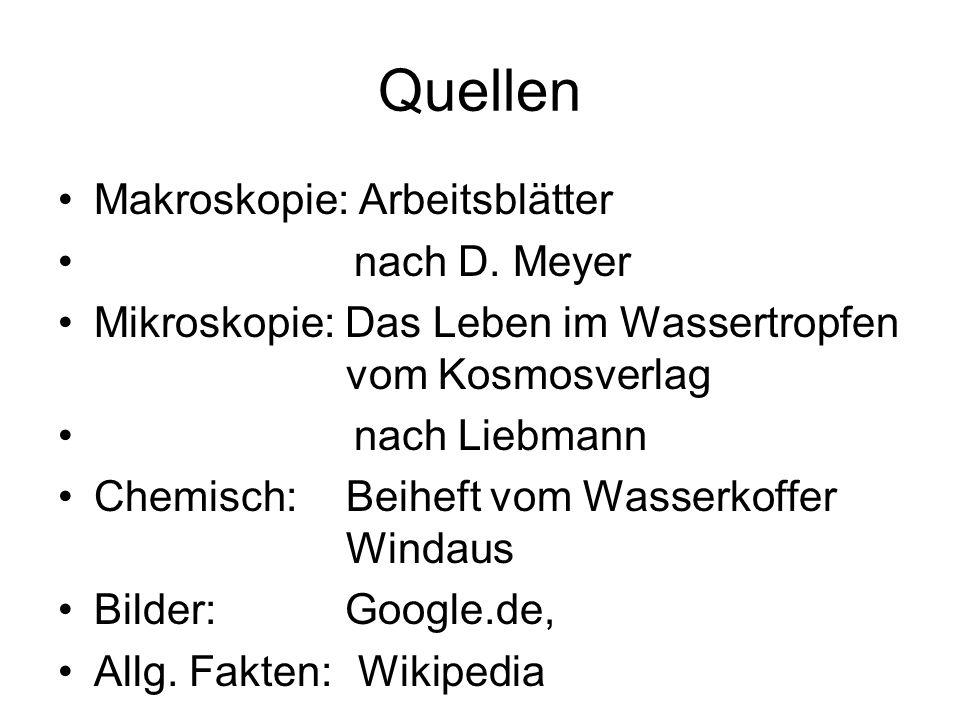 Quellen Makroskopie: Arbeitsblätter nach D. Meyer Mikroskopie: Das Leben im Wassertropfen vom Kosmosverlag nach Liebmann Chemisch:Beiheft vom Wasserko