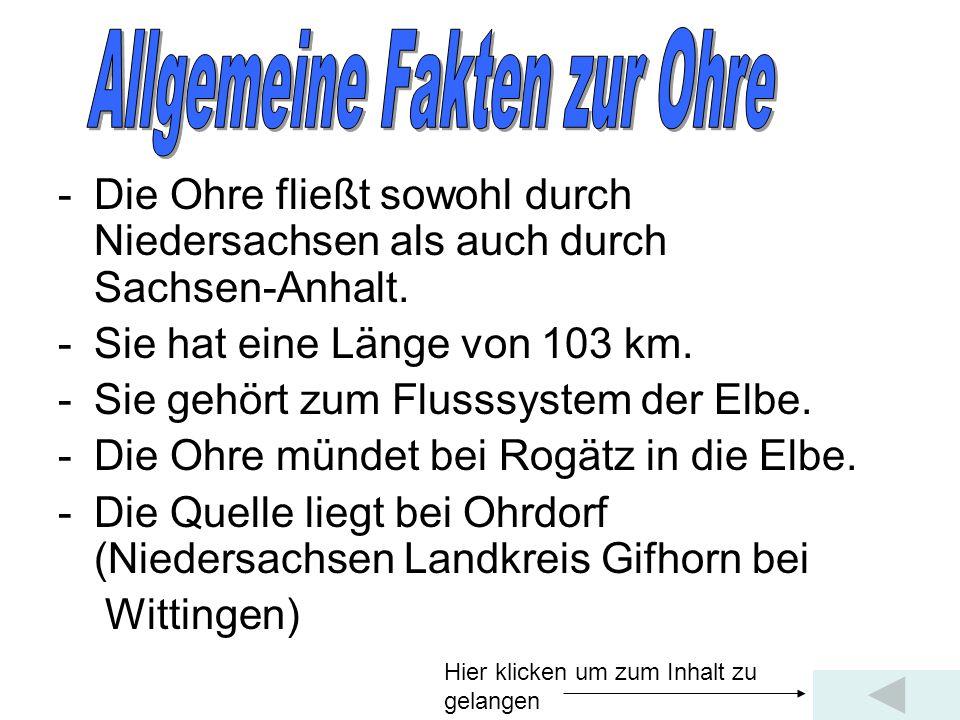 -Die Ohre fließt sowohl durch Niedersachsen als auch durch Sachsen-Anhalt. -Sie hat eine Länge von 103 km. -Sie gehört zum Flusssystem der Elbe. -Die