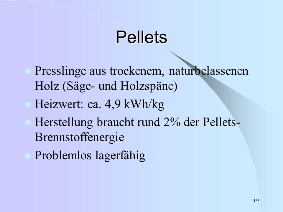 19 Pellets Presslinge aus trockenem, naturbelassenen Holz (Säge- und Holzspäne) Heizwert: ca. 4,9 kWh/kg Herstellung braucht rund 2% der Pellets- Bren