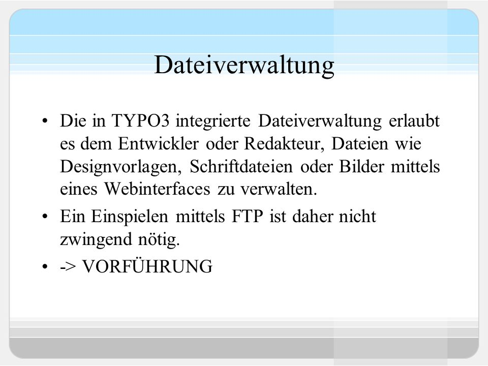 Dateiverwaltung Die in TYPO3 integrierte Dateiverwaltung erlaubt es dem Entwickler oder Redakteur, Dateien wie Designvorlagen, Schriftdateien oder Bilder mittels eines Webinterfaces zu verwalten.