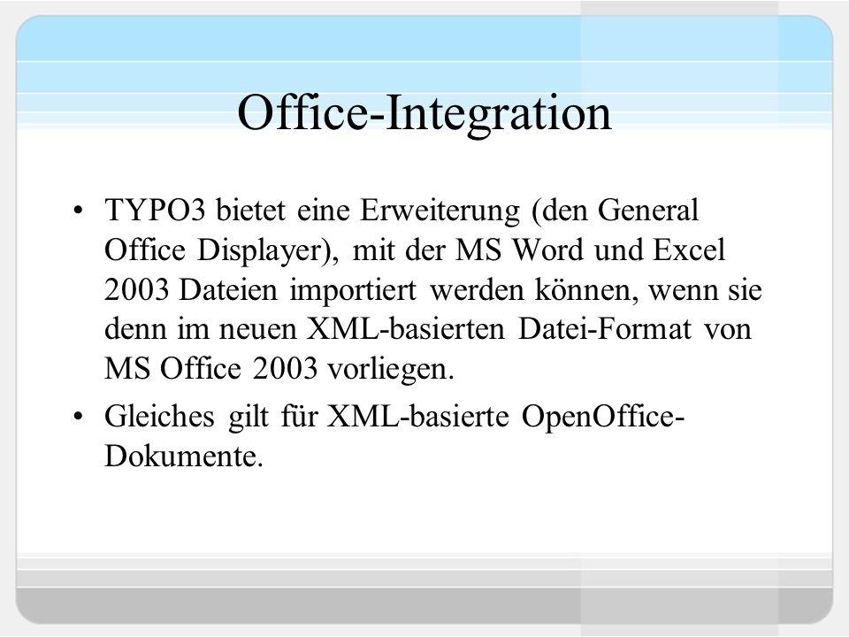 Office-Integration TYPO3 bietet eine Erweiterung (den General Office Displayer), mit der MS Word und Excel 2003 Dateien importiert werden können, wenn sie denn im neuen XML-basierten Datei-Format von MS Office 2003 vorliegen.