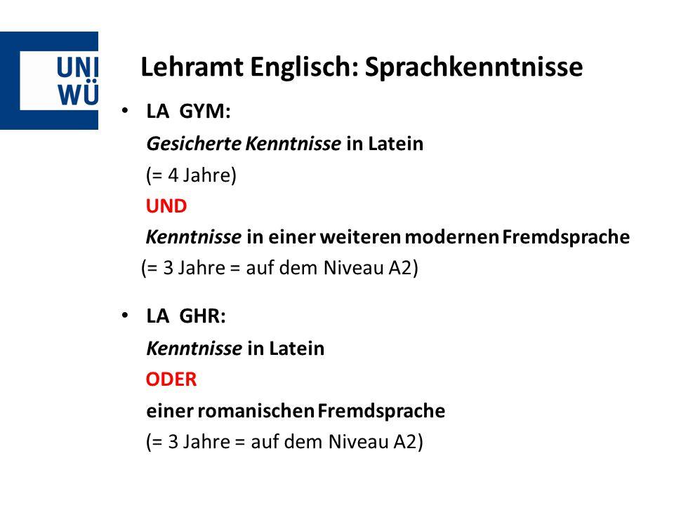 Lehramt Englisch: Sprachkenntnisse LA GYM: Gesicherte Kenntnisse in Latein (= 4 Jahre) UND Kenntnisse in einer weiteren modernen Fremdsprache (= 3 Jahre = auf dem Niveau A2) LA GHR: Kenntnisse in Latein ODER einer romanischen Fremdsprache (= 3 Jahre = auf dem Niveau A2)