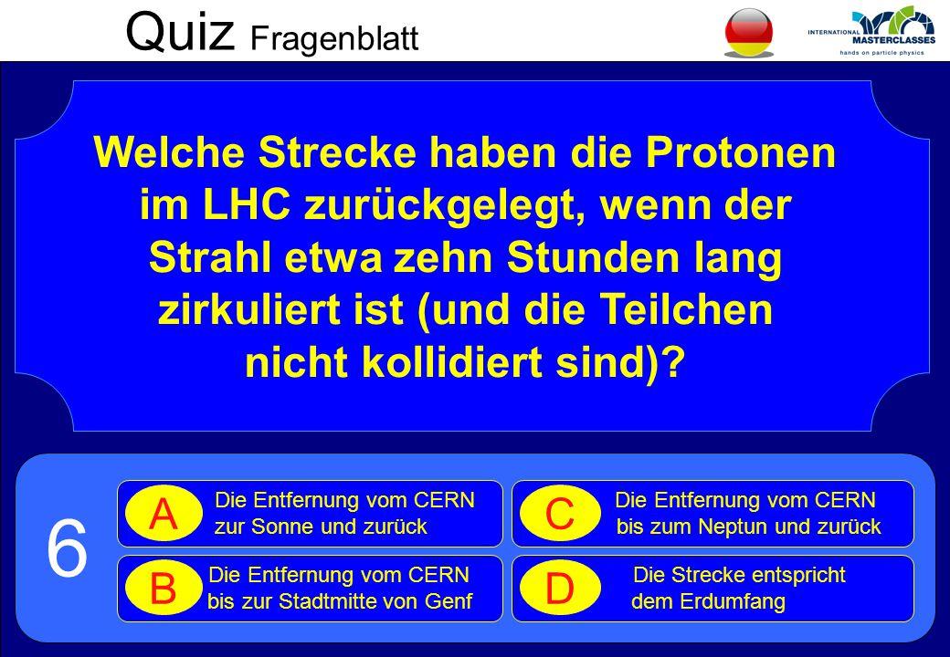 Quiz Fragenblatt Welche Strecke haben die Protonen im LHC zurückgelegt, wenn der Strahl etwa zehn Stunden lang zirkuliert ist (und die Teilchen nicht kollidiert sind).