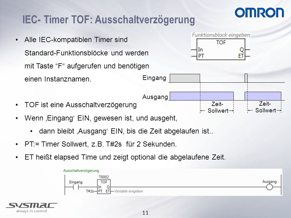 11 IEC- Timer TOF: Ausschaltverzögerung Alle IEC-kompatiblen Timer sind Standard-Funktionsblöcke und werden mit Taste F aufgerufen und benötigen einen Instanznamen.