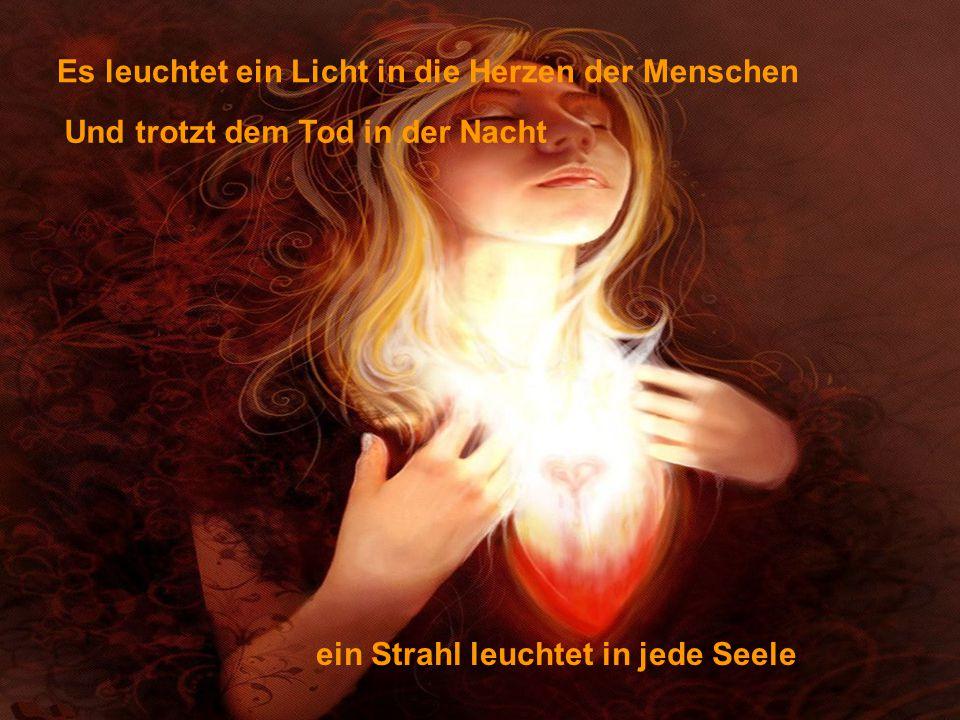 Es leuchtet ein Licht in die Herzen der Menschen Und trotzt dem Tod in der Nacht ein Strahl leuchtet in jede Seele