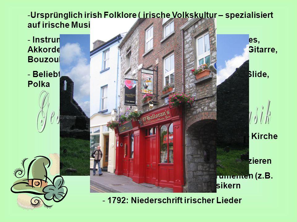 -Ursprünglich irish Folklore ( irische Volkskultur – spezialisiert auf irische Musik - Instrumente: Fiddle, Tin Whistle, Bodharn, Uilleann Pipes, Akkordeon, Holzquerflöte, Klavier, Mandoline/ Mandola, Gitarre, Bouzouki - Beliebte Melodiearten: Reel, Jig, Slipjig, Hornpipe, Air, Slide, Polka -Die unteren Stände fanden durch die Kirche auch gefallen an der Musik.