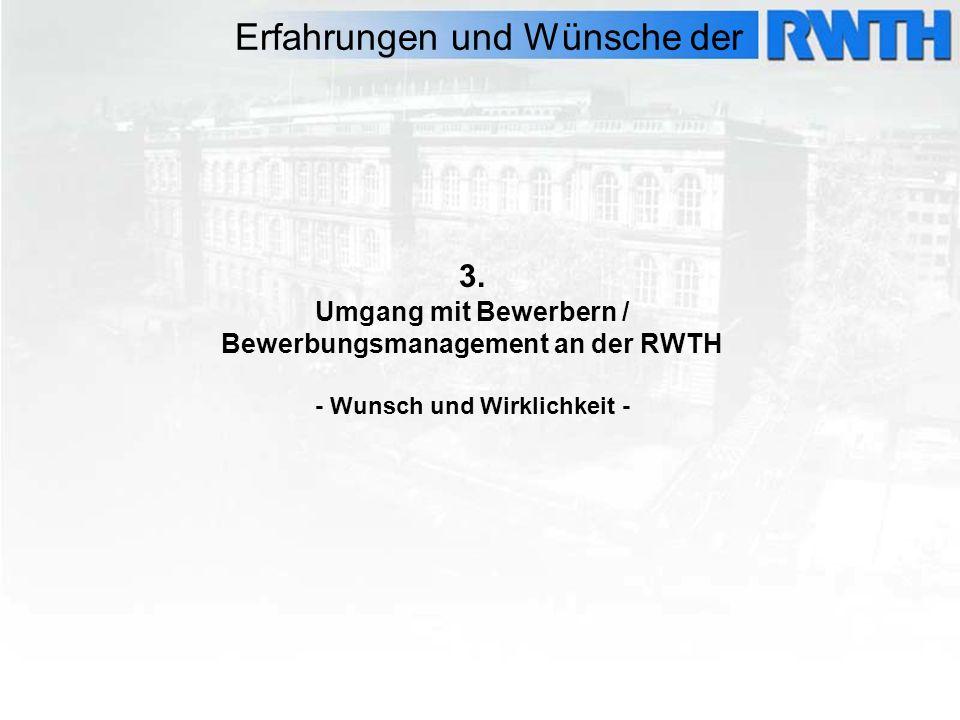 3. Umgang mit Bewerbern / Bewerbungsmanagement an der RWTH - Wunsch und Wirklichkeit - Erfahrungen und Wünsche der