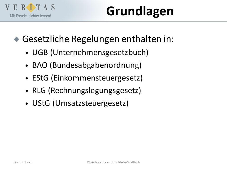 Buch führen© Autorenteam Buchtele/Wallisch Grundlagen Gesetzliche Regelungen enthalten in: UGB (Unternehmensgesetzbuch) BAO (Bundesabgabenordnung) ESt