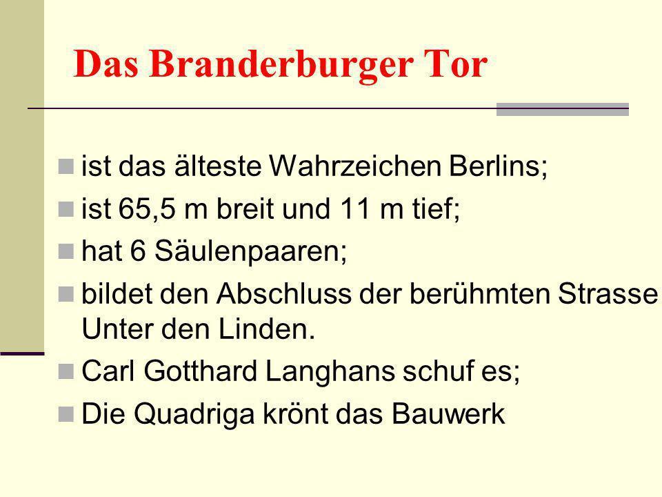 Das Branderburger Tor ist das älteste Wahrzeichen Berlins; ist 65,5 m breit und 11 m tief; hat 6 Säulenpaaren; bildet den Abschluss der berühmten Stra