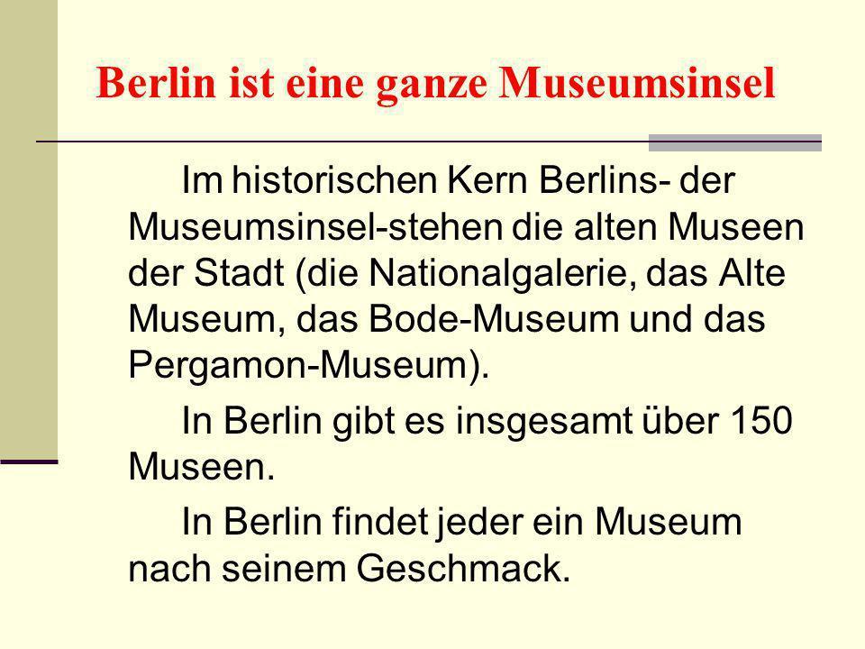Berlin ist eine ganze Museumsinsel Im historischen Kern Berlins- der Museumsinsel-stehen die alten Museen der Stadt (die Nationalgalerie, das Alte Mus