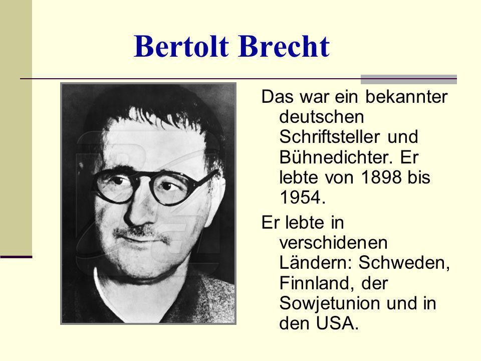 Bertolt Brecht Das war ein bekannter deutschen Schriftsteller und Bühnedichter. Er lebte von 1898 bis 1954. Er lebte in verschidenen Ländern: Schweden