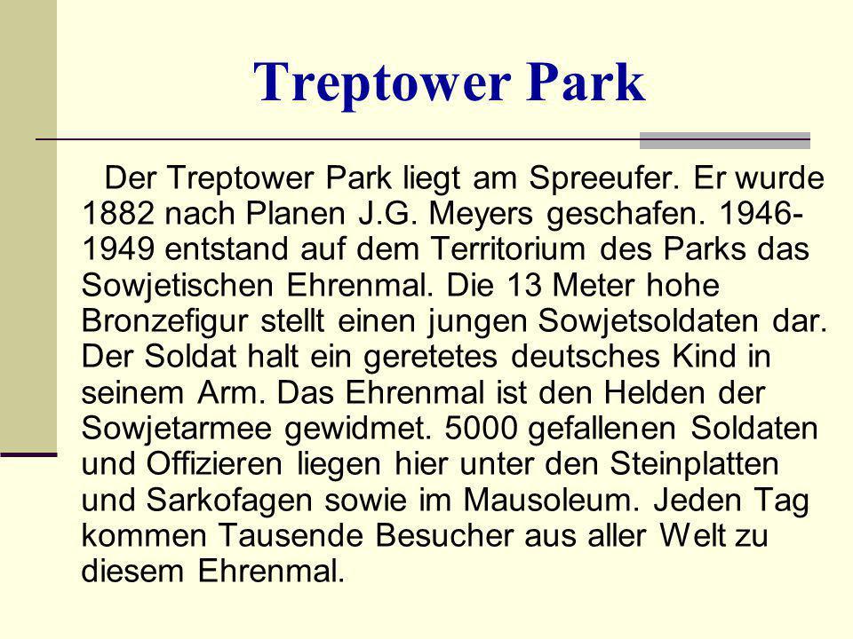 Treptower Park Der Treptower Park liegt am Spreeufer. Er wurde 1882 nach Planen J.G. Meyers geschafen. 1946- 1949 entstand auf dem Territorium des Par