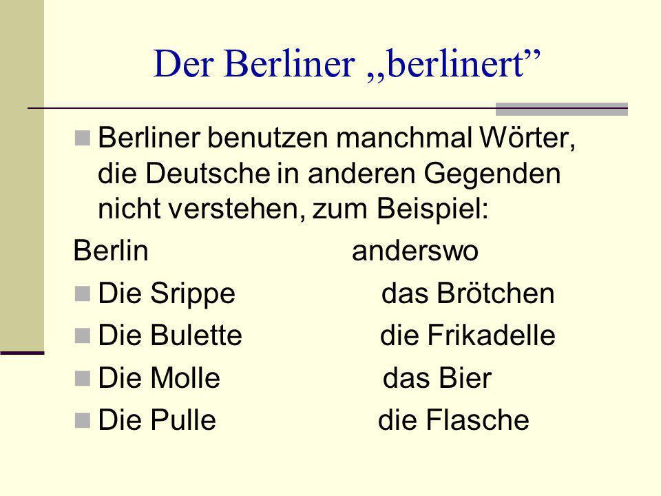 """Der Berliner,,berlinert"""" Berliner benutzen manchmal Wörter, die Deutsche in anderen Gegenden nicht verstehen, zum Beispiel: Berlin anderswo Die Srippe"""