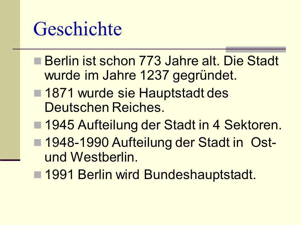 Geschichte Berlin ist schon 773 Jahre alt. Die Stadt wurde im Jahre 1237 gegründet. 1871 wurde sie Hauptstadt des Deutschen Reiches. 1945 Aufteilung d