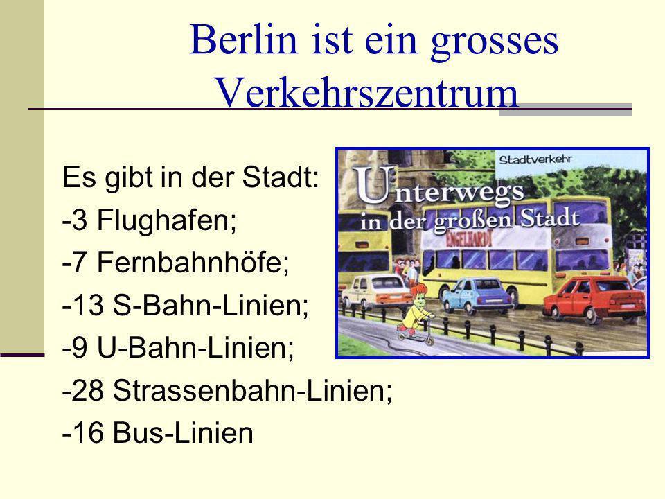 Berlin ist ein grosses Verkehrszentrum Es gibt in der Stadt: -3 Flughafen; -7 Fernbahnhöfe; -13 S-Bahn-Linien; -9 U-Bahn-Linien; -28 Strassenbahn-Lini
