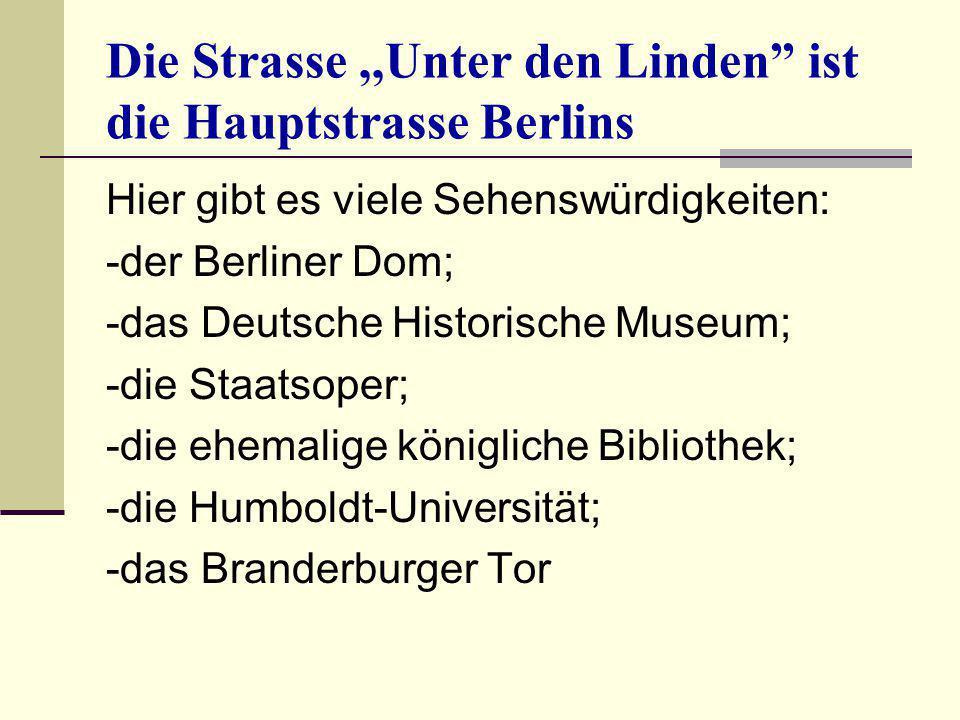 """Die Strasse,,Unter den Linden"""" ist die Hauptstrasse Berlins Hier gibt es viele Sehenswürdigkeiten: -der Berliner Dom; -das Deutsche Historische Museum"""