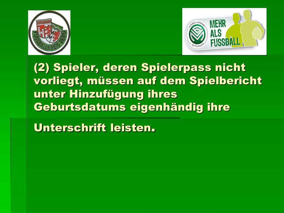 (2) Spieler, deren Spielerpass nicht vorliegt, müssen auf dem Spielbericht unter Hinzufügung ihres Geburtsdatums eigenhändig ihre Unterschrift leisten.