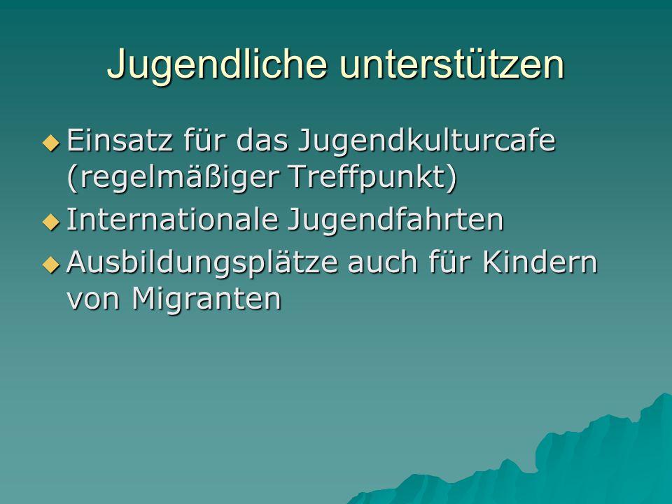 Jugendliche unterstützen  Einsatz für das Jugendkulturcafe (regelmäßiger Treffpunkt)  Internationale Jugendfahrten  Ausbildungsplätze auch für Kindern von Migranten