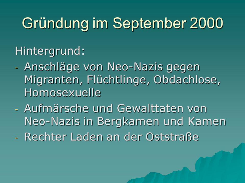 Gründung im September 2000 Hintergrund: - Anschläge von Neo-Nazis gegen Migranten, Flüchtlinge, Obdachlose, Homosexuelle - Aufmärsche und Gewalttaten von Neo-Nazis in Bergkamen und Kamen - Rechter Laden an der Oststraße
