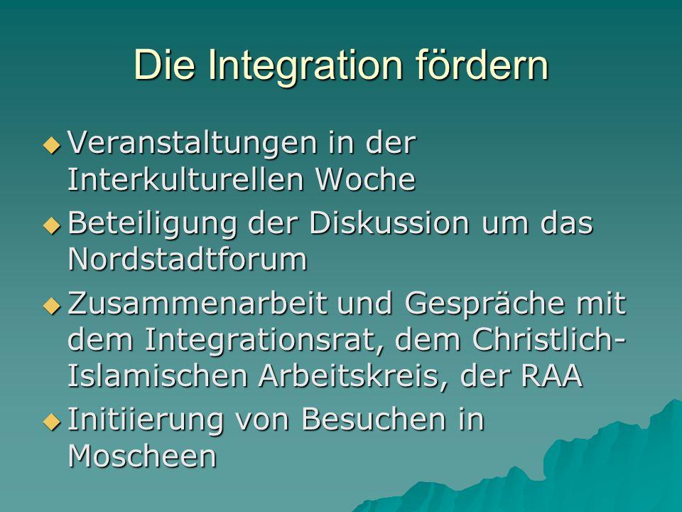 Die Integration fördern  Veranstaltungen in der Interkulturellen Woche  Beteiligung der Diskussion um das Nordstadtforum  Zusammenarbeit und Gespräche mit dem Integrationsrat, dem Christlich- Islamischen Arbeitskreis, der RAA  Initiierung von Besuchen in Moscheen