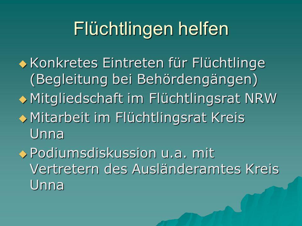 Flüchtlingen helfen  Konkretes Eintreten für Flüchtlinge (Begleitung bei Behördengängen)  Mitgliedschaft im Flüchtlingsrat NRW  Mitarbeit im Flüchtlingsrat Kreis Unna  Podiumsdiskussion u.a.