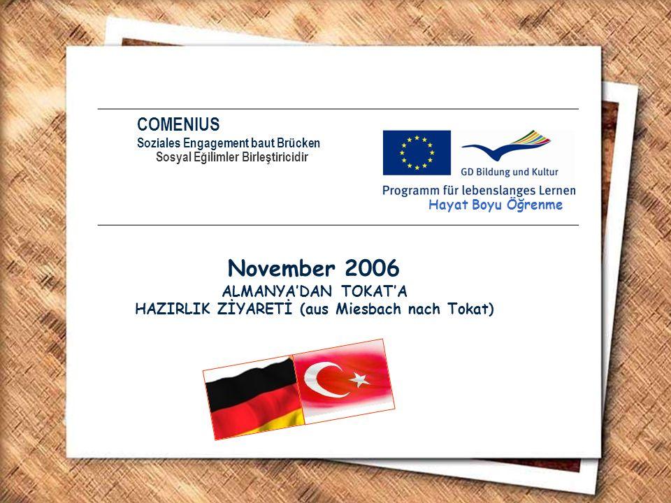 COMENIUS Soziales Engagement baut Brücken Sosyal Eğilimler Birleştiricidir Hayat Boyu Öğrenme November 2006 ALMANYA'DAN TOKAT'A HAZIRLIK ZİYARETİ (aus Miesbach nach Tokat)