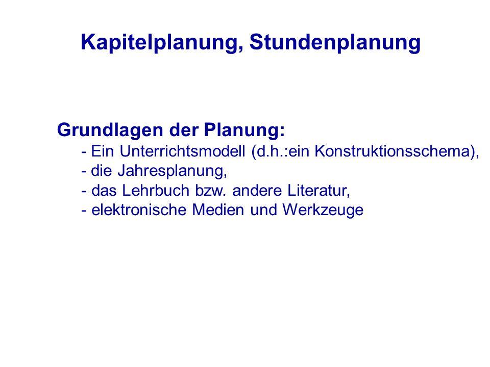 Kapitelplanung, Stundenplanung Grundlagen der Planung: - Ein Unterrichtsmodell (d.h.:ein Konstruktionsschema), - die Jahresplanung, - das Lehrbuch bzw