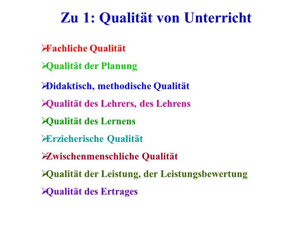 Zu 1: Qualität von Unterricht  Qualität der Planung  Fachliche Qualität  Didaktisch, methodische Qualität  Qualität des Lehrers, des Lehrens  Qua