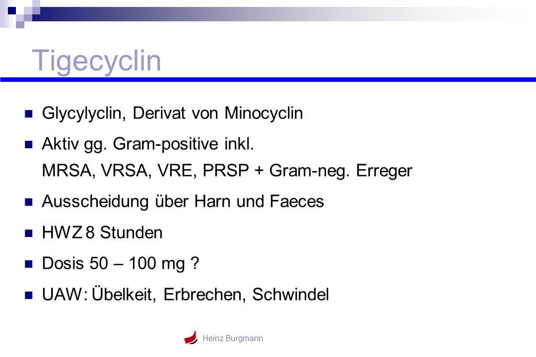 Heinz Burgmann Tigecyclin Glycylyclin, Derivat von Minocyclin Aktiv gg. Gram-positive inkl. MRSA, VRSA, VRE, PRSP + Gram-neg. Erreger Ausscheidung übe