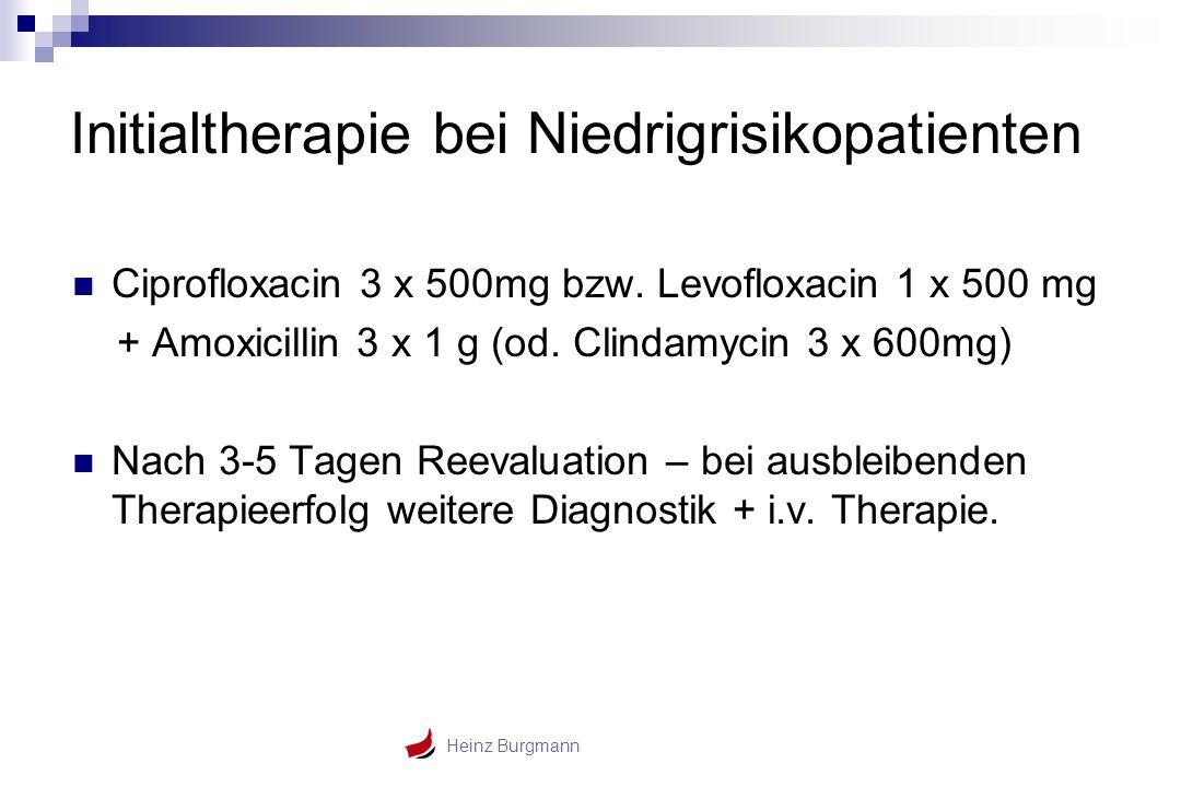 Heinz Burgmann Initialtherapie bei Niedrigrisikopatienten Ciprofloxacin 3 x 500mg bzw. Levofloxacin 1 x 500 mg + Amoxicillin 3 x 1 g (od. Clindamycin