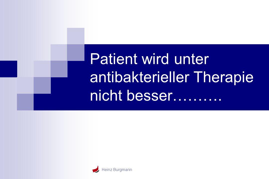 Heinz Burgmann Patient wird unter antibakterieller Therapie nicht besser……….