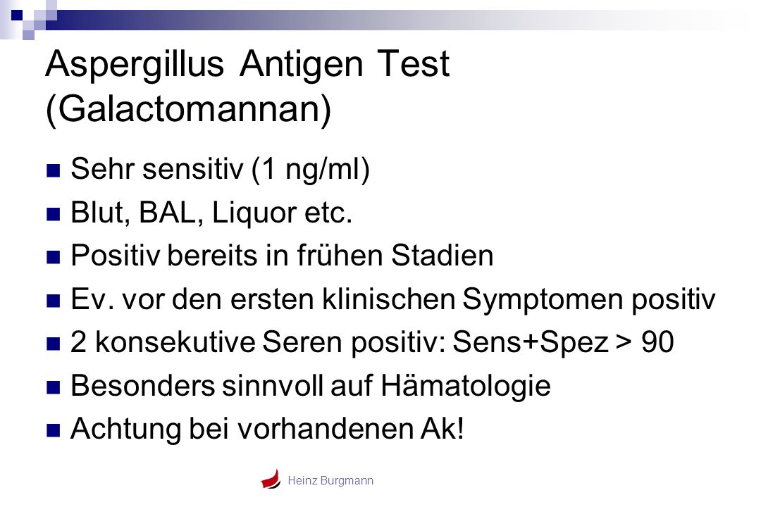 Heinz Burgmann Aspergillus Antigen Test (Galactomannan) Sehr sensitiv (1 ng/ml) Blut, BAL, Liquor etc. Positiv bereits in frühen Stadien Ev. vor den e