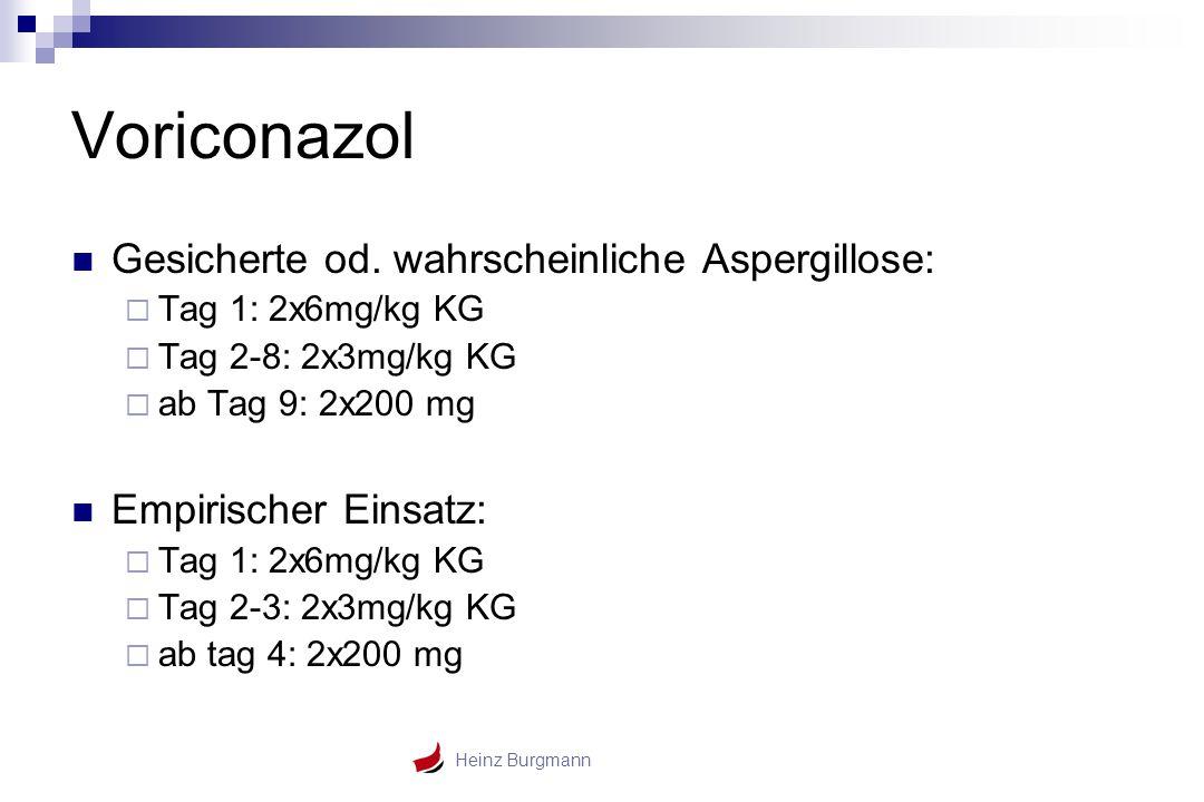 Heinz Burgmann Voriconazol Gesicherte od. wahrscheinliche Aspergillose:  Tag 1: 2x6mg/kg KG  Tag 2-8: 2x3mg/kg KG  ab Tag 9: 2x200 mg Empirischer E