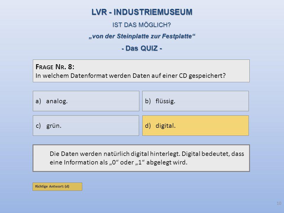 F RAGE N R. 8: In welchem Datenformat werden Daten auf einer CD gespeichert? Die Daten werden natürlich digital hinterlegt. Digital bedeutet, dass ein