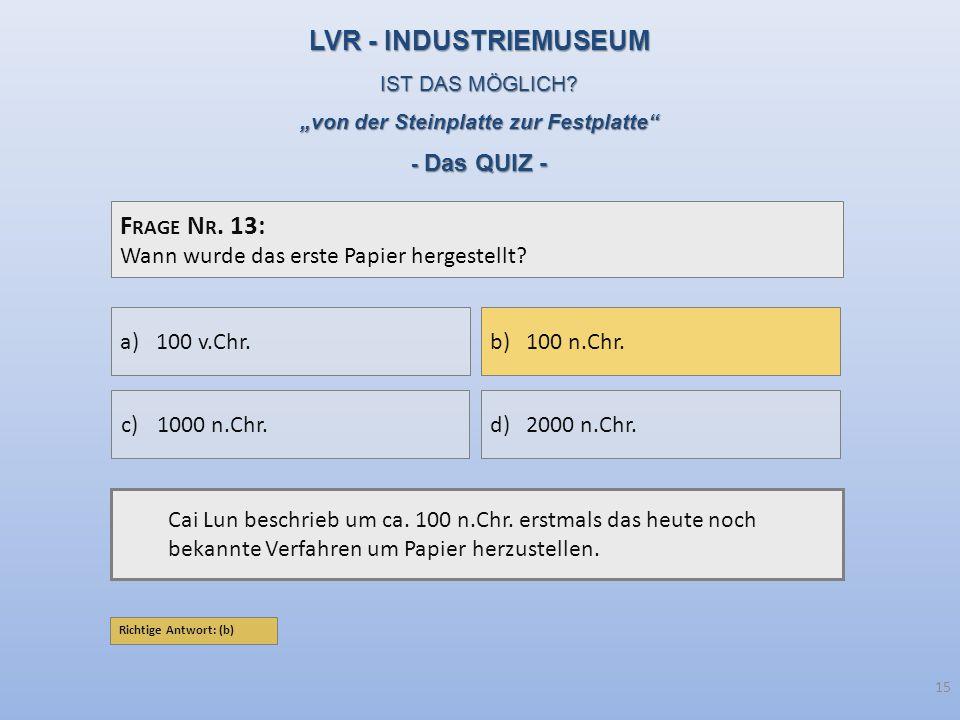 F RAGE N R. 13: Wann wurde das erste Papier hergestellt? Cai Lun beschrieb um ca. 100 n.Chr. erstmals das heute noch bekannte Verfahren um Papier herz