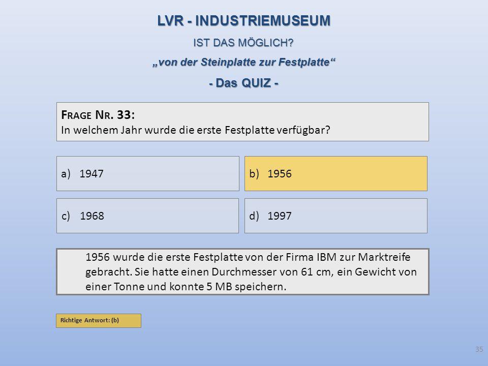 F RAGE N R. 33: In welchem Jahr wurde die erste Festplatte verfügbar? 1956 wurde die erste Festplatte von der Firma IBM zur Marktreife gebracht. Sie h