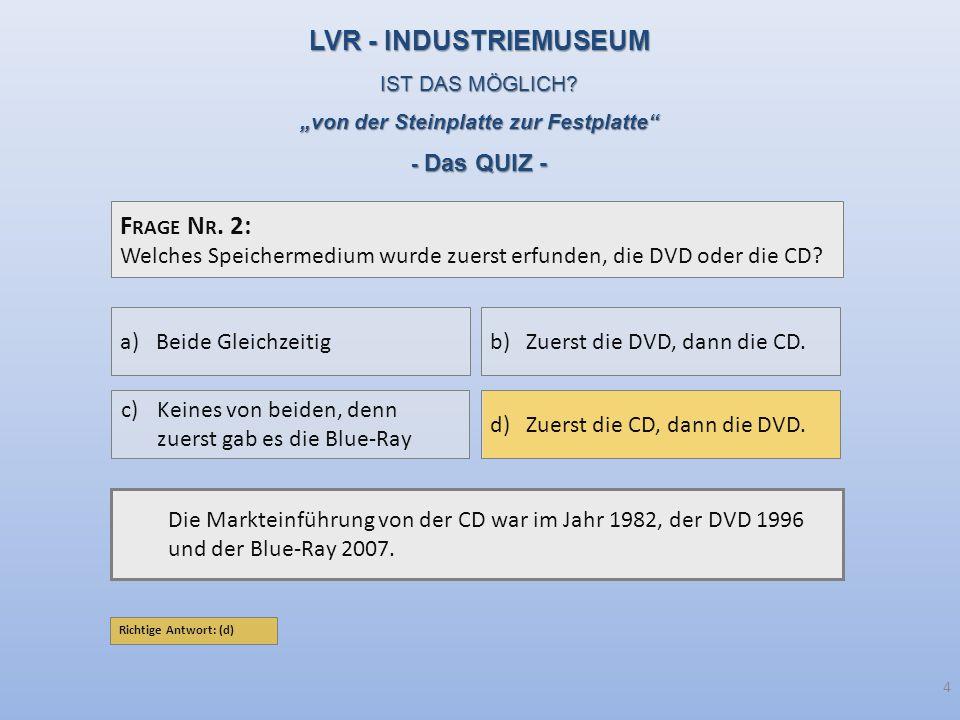 F RAGE N R. 2: Welches Speichermedium wurde zuerst erfunden, die DVD oder die CD? Die Markteinführung von der CD war im Jahr 1982, der DVD 1996 und de