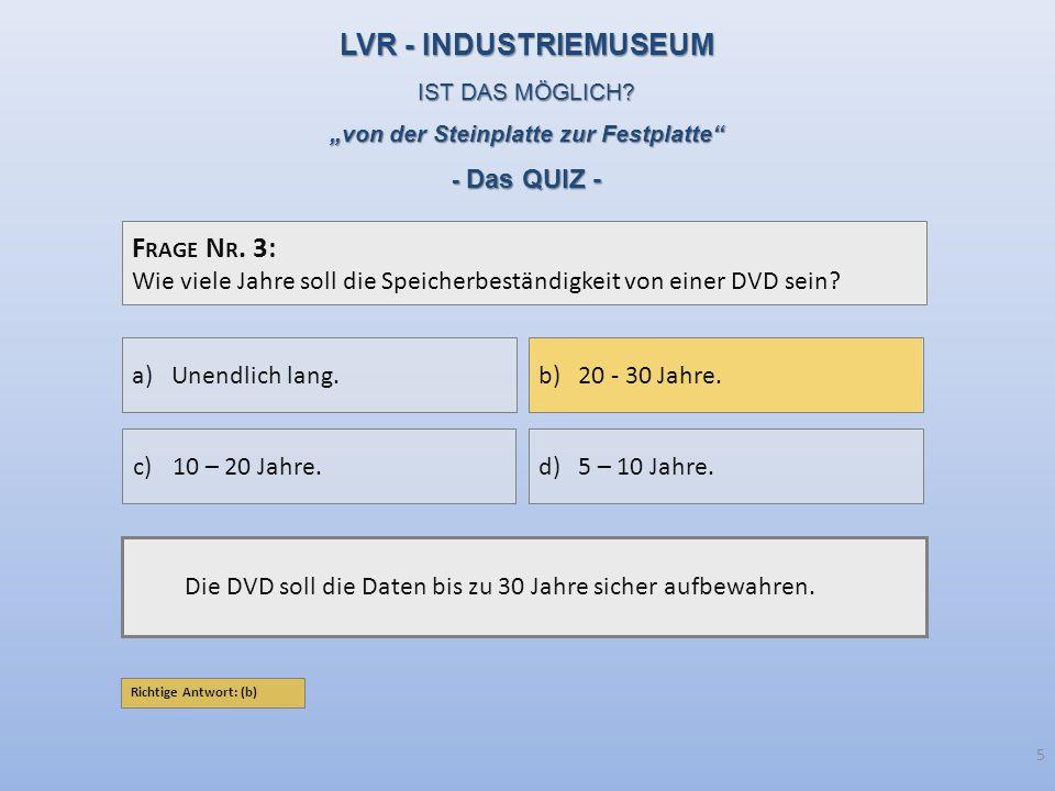 F RAGE N R. 3: Wie viele Jahre soll die Speicherbeständigkeit von einer DVD sein? Die DVD soll die Daten bis zu 30 Jahre sicher aufbewahren. a)Unendli