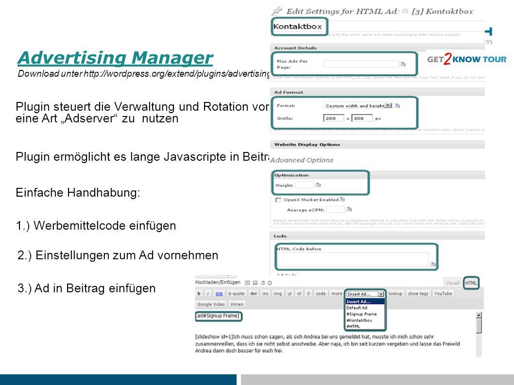 """Advertising Manager Download unter http://wordpress.org/extend/plugins/advertising-manager/ Plugin steuert die Verwaltung und Rotation von im Blog integrierten Ads -> als eine Art """"Adserver zu nutzen Plugin ermöglicht es lange Javascripte in Beiträgen korrekt anzeigen zu lassen 1.) Werbemittelcode einfügen 2.) Einstellungen zum Ad vornehmen 3.) Ad in Beitrag einfügen Einfache Handhabung:"""