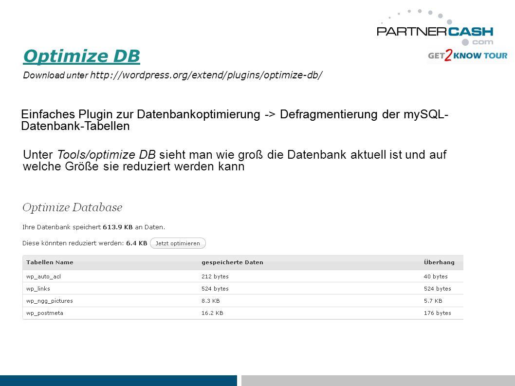 Optimize DB Download unter http://wordpress.org/extend/plugins/optimize-db/ Einfaches Plugin zur Datenbankoptimierung -> Defragmentierung der mySQL- Datenbank-Tabellen Unter Tools/optimize DB sieht man wie groß die Datenbank aktuell ist und auf welche Größe sie reduziert werden kann Einfaches Plugin zur Datenbankoptimierung -> Defragmentierung der mySQL- Datenbank-Tabellen