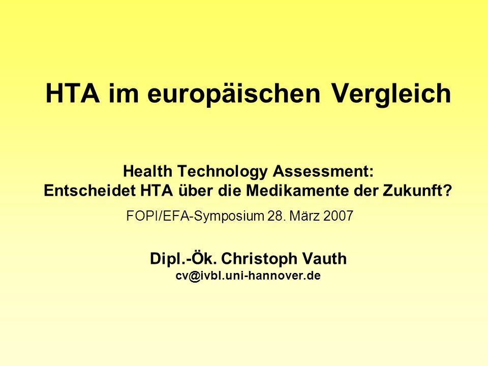 HTA im europäischen Vergleich Health Technology Assessment: Entscheidet HTA über die Medikamente der Zukunft? FOPI/EFA-Symposium 28. März 2007 Dipl.-Ö