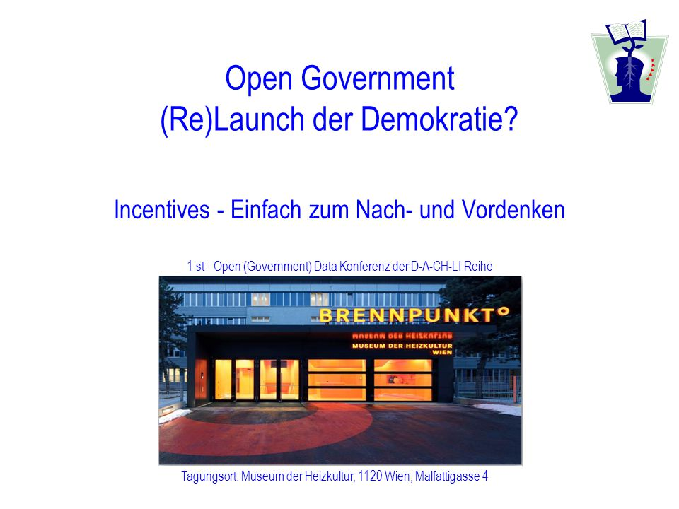 1 st Open (Government) Data Konferenz der D-A-CH-LI Reihe Tagungsort: Museum der Heizkultur, 1120 Wien; Malfattigasse 4 Open Government (Re)Launch der Demokratie.