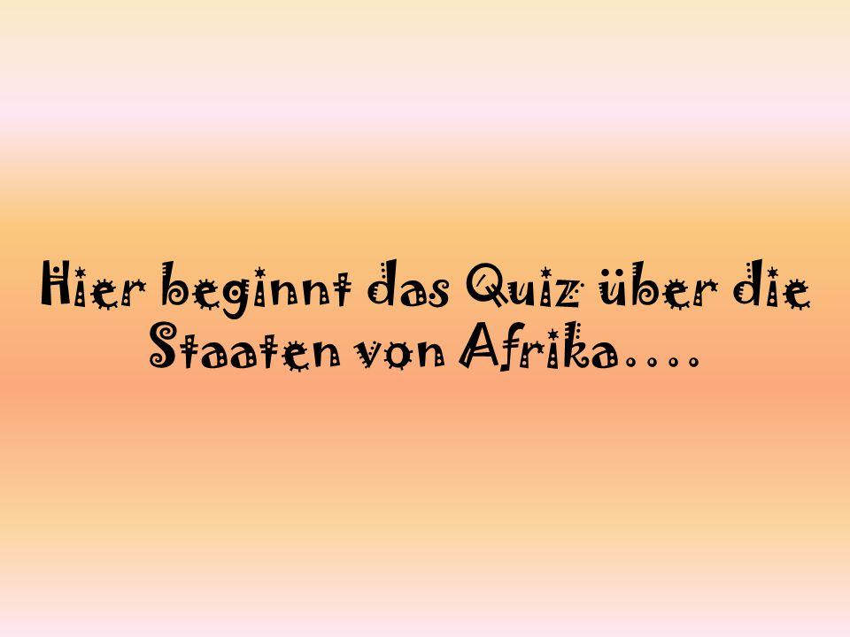 Hier beginnt das Quiz über die Staaten von Afrika….