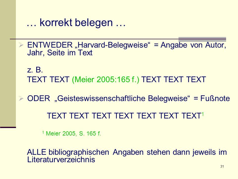 """31 … korrekt belegen …  ENTWEDER """"Harvard-Belegweise"""" = Angabe von Autor, Jahr, Seite im Text z. B. TEXT TEXT (Meier 2005:165 f.) TEXT TEXT TEXT  OD"""