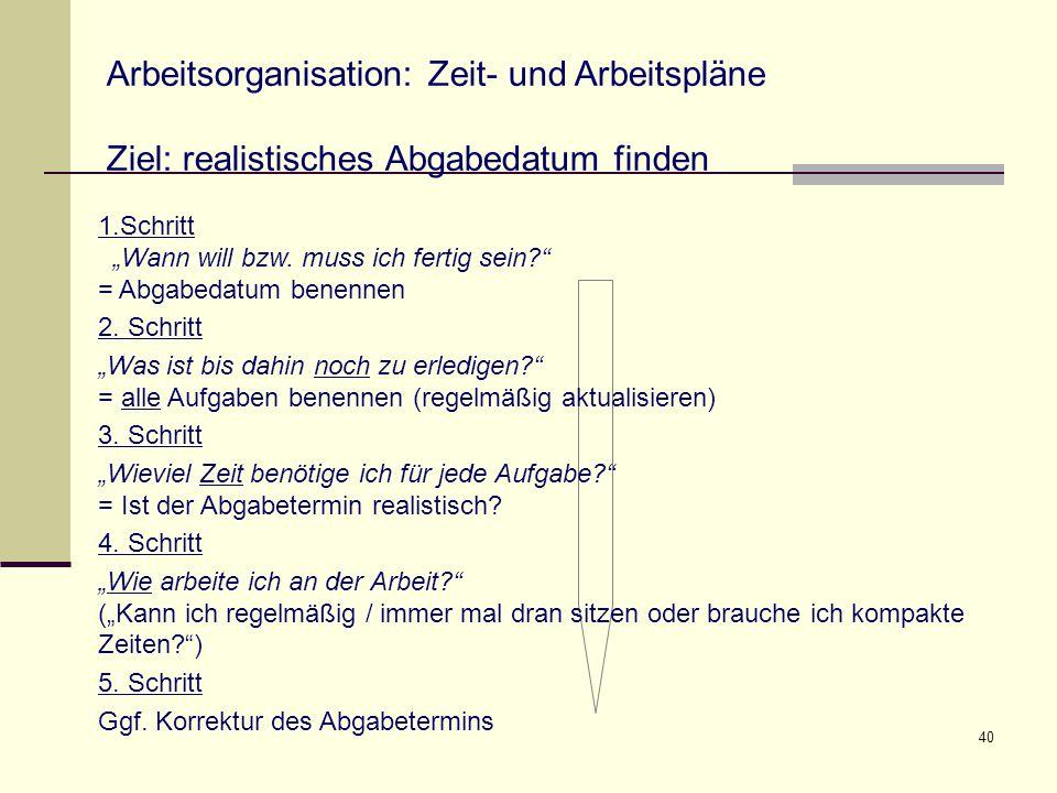 """40 Arbeitsorganisation: Zeit- und Arbeitspläne Ziel: realistisches Abgabedatum finden 1.Schritt """"Wann will bzw. muss ich fertig sein?"""" = Abgabedatum b"""
