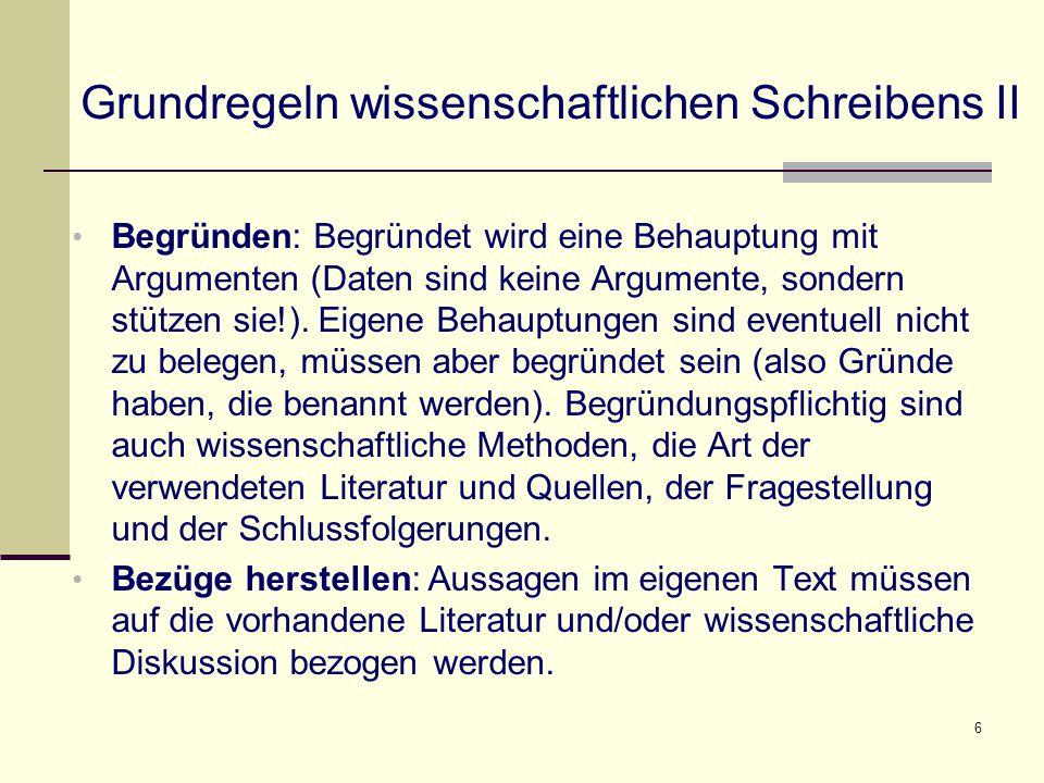 6 Grundregeln wissenschaftlichen Schreibens II Begründen: Begründet wird eine Behauptung mit Argumenten (Daten sind keine Argumente, sondern stützen sie!).