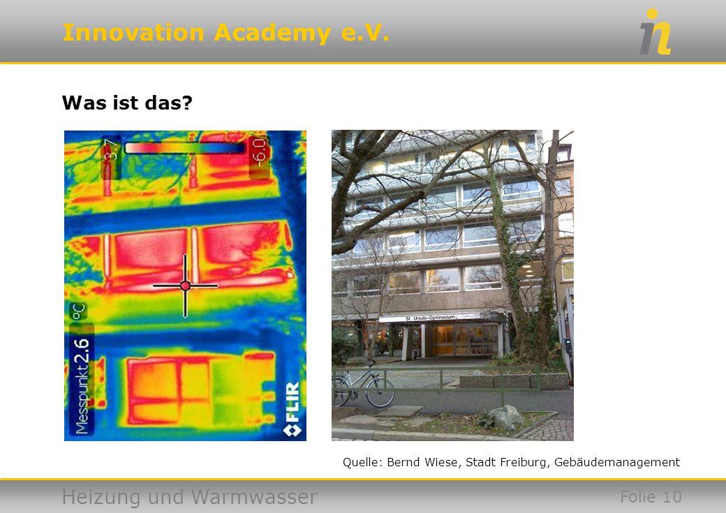 Innovation Academy e.V. Heizung und Warmwasser Was ist das? Folie 10 Quelle: Bernd Wiese, Stadt Freiburg, Gebäudemanagement