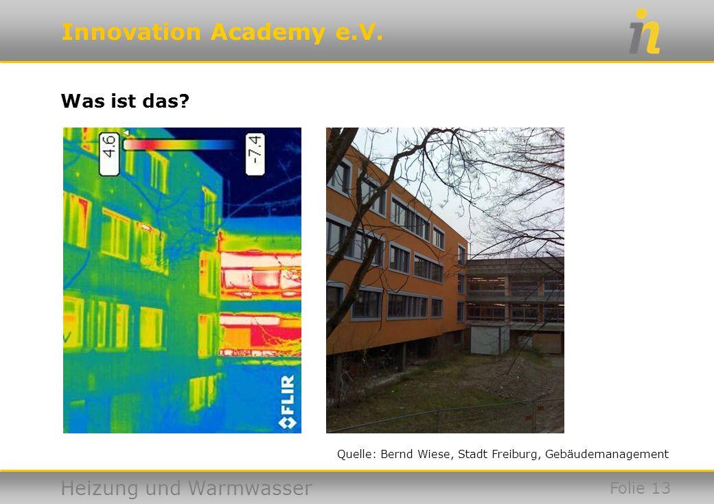 Innovation Academy e.V. Heizung und Warmwasser Was ist das? Folie 13 Quelle: Bernd Wiese, Stadt Freiburg, Gebäudemanagement